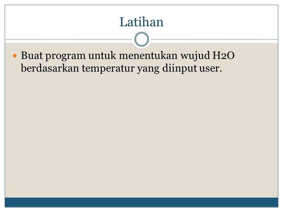Latihan Buat program untuk menentukan wujud H2O berdasarkan temperatur yang diinput user.