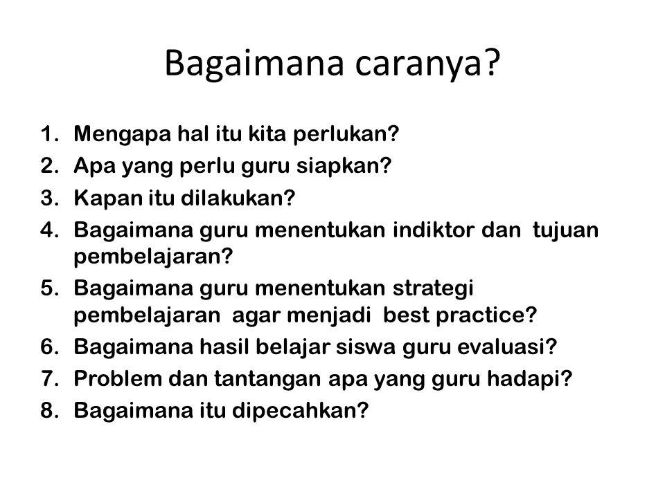 Bagaimana caranya? 1.Mengapa hal itu kita perlukan? 2.Apa yang perlu guru siapkan? 3.Kapan itu dilakukan? 4.Bagaimana guru menentukan indiktor dan tuj