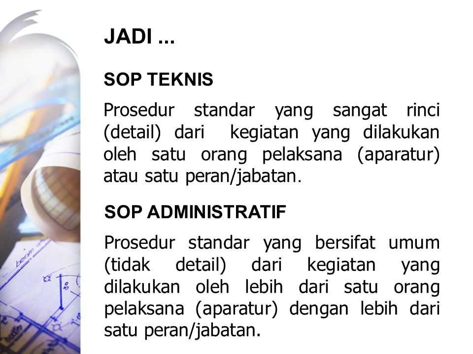 SOP TEKNIS Prosedur standar yang sangat rinci (detail) dari kegiatan yang dilakukan oleh satu orang pelaksana (aparatur) atau satu peran/jabatan. SOP
