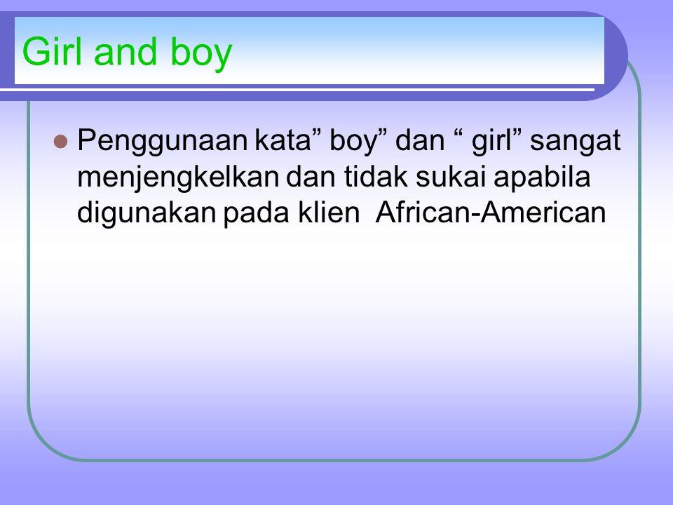 Girl and boy Penggunaan kata boy dan girl sangat menjengkelkan dan tidak sukai apabila digunakan pada klien African-American
