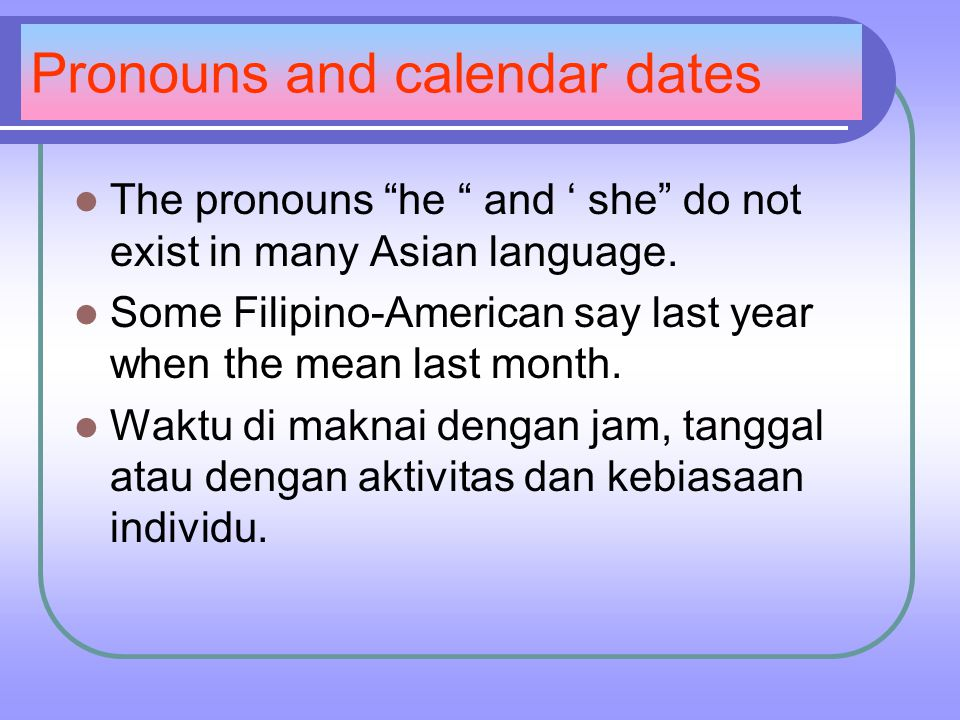 Pronouns and calendar dates The pronouns he and ' she do not exist in many Asian language.