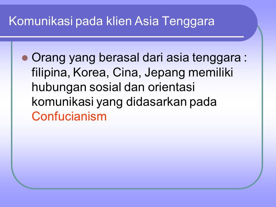 Orang yang berasal dari asia tenggara : filipina, Korea, Cina, Jepang memiliki hubungan sosial dan orientasi komunikasi yang didasarkan pada Confucianism Komunikasi pada klien Asia Tenggara