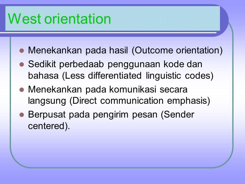 West orientation Menekankan pada hasil (Outcome orientation) Sedikit perbedaab penggunaan kode dan bahasa (Less differentiated linguistic codes) Menekankan pada komunikasi secara langsung (Direct communication emphasis) Berpusat pada pengirim pesan (Sender centered).