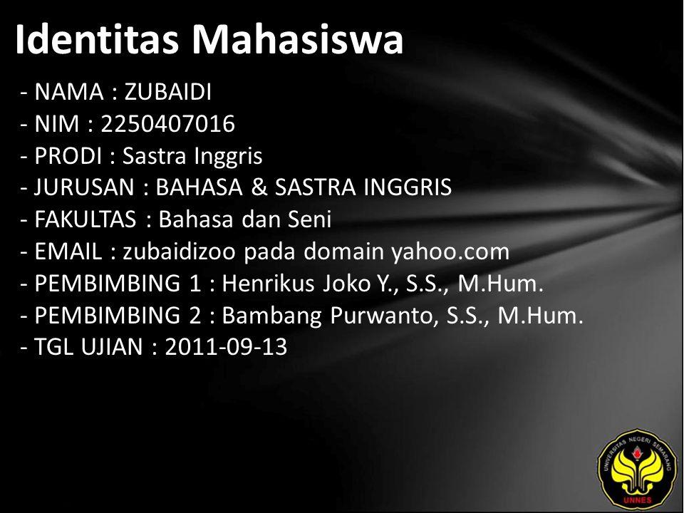 Identitas Mahasiswa - NAMA : ZUBAIDI - NIM : 2250407016 - PRODI : Sastra Inggris - JURUSAN : BAHASA & SASTRA INGGRIS - FAKULTAS : Bahasa dan Seni - EMAIL : zubaidizoo pada domain yahoo.com - PEMBIMBING 1 : Henrikus Joko Y., S.S., M.Hum.