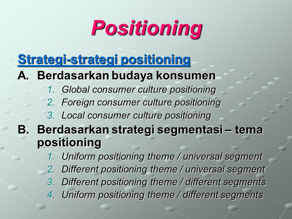 Positioning Strategi-strategi positioning A.Berdasarkan budaya konsumen 1.Global consumer culture positioning 2.Foreign consumer culture positioning 3
