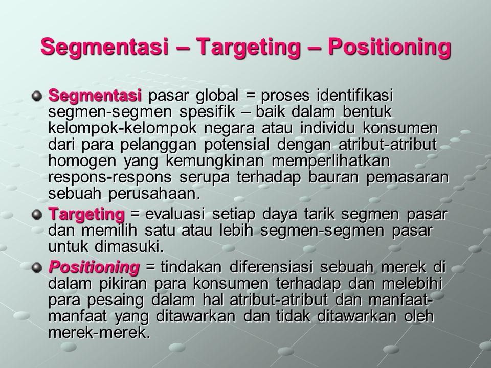 Segmentasi – Targeting – Positioning Segmentasi pasar global = proses identifikasi segmen-segmen spesifik – baik dalam bentuk kelompok-kelompok negara