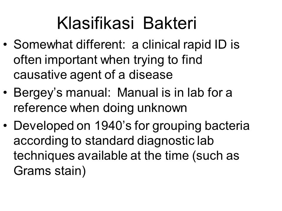 Klasifikasi Bakteri Somewhat different: a clinical rapid ID is often important when trying to find causative agent of a disease Bergey's manual: Manual is in lab for a reference when doing unknown Developed on 1940's for grouping bacteria according to standard diagnostic lab techniques available at the time (such as Grams stain)
