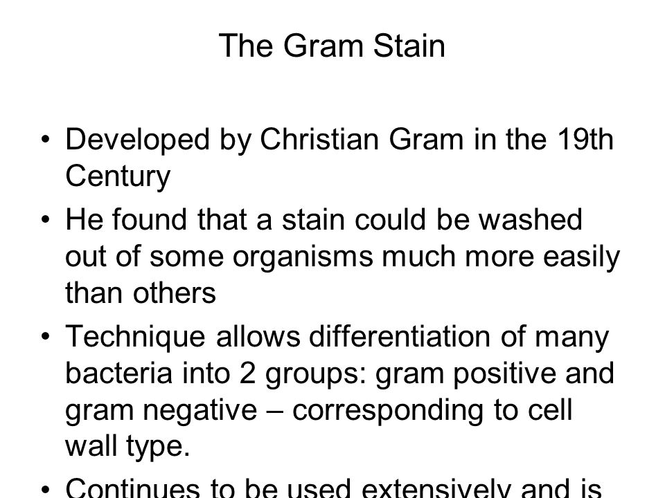 The Gram Stain Developed by Christian Gram in the 19th Century He found that a stain could be washed out of some organisms much more easily than others Technique allows differentiation of many bacteria into 2 groups: gram positive and gram negative – corresponding to cell wall type.