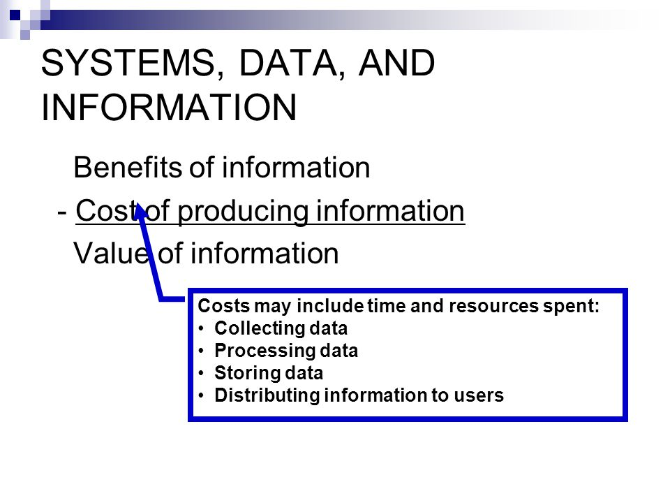 SYSTEMS, DATA, AND INFORMATION Benefits of information - Cost of producing information Value of information Costs and benefits of information are often difficult to quantify, but you need to try when you're making decisions about whether to provide information.