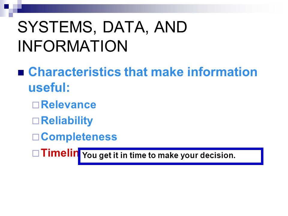 SYSTEMS, DATA, AND INFORMATION Characteristics that make information useful:  Relevance  Reliability  Completeness  Timeliness You get it in time