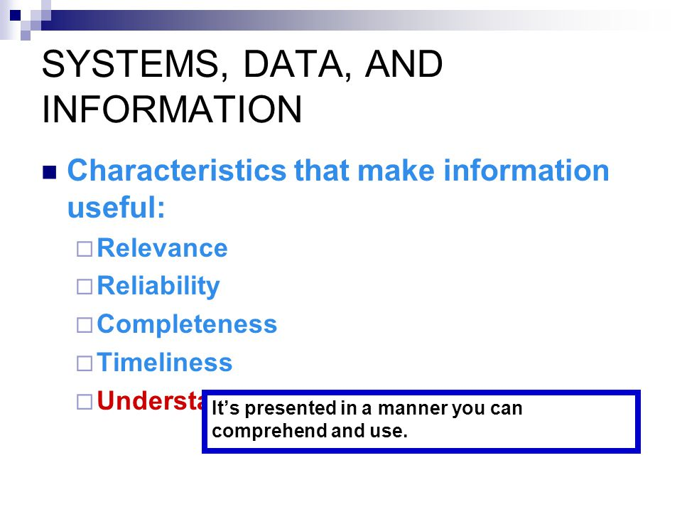SYSTEMS, DATA, AND INFORMATION Characteristics that make information useful:  Relevance  Reliability  Completeness  Timeliness  Understandability  Verifiability A consensus notion—the nature of the information is such that different people would tend to produce the same result.
