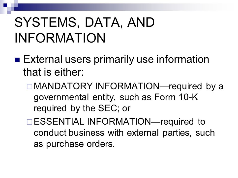 External users primarily use information that is either:  MANDATORY INFORMATION—required by a governmental entity, such as Form 10-K required by the