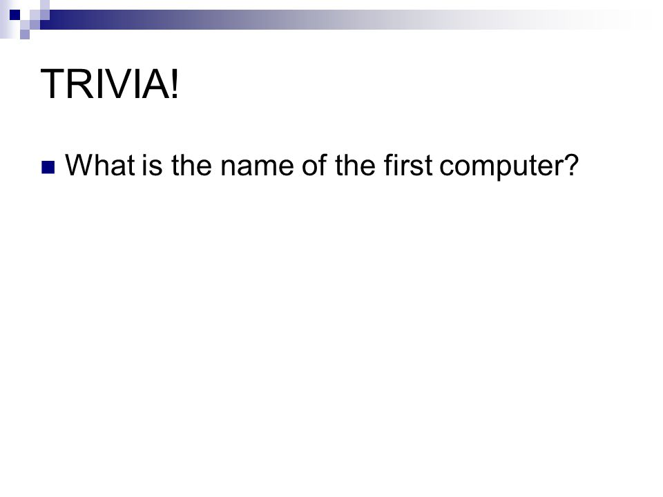 TRIVIA! What is the name of the first computer?