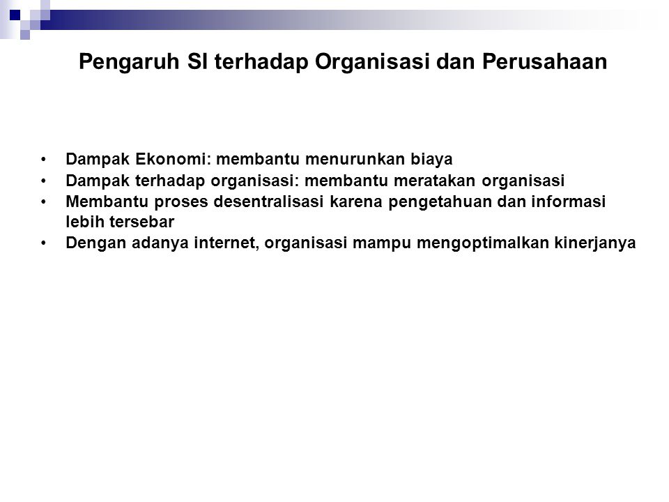 Pengaruh Sistem Informasi ke Struktur Organisasi Information systems can reduce the number of levels in an organization by providing managers with information to supervise larger numbers of workers and by giving lower- level employees more decision- making authority.