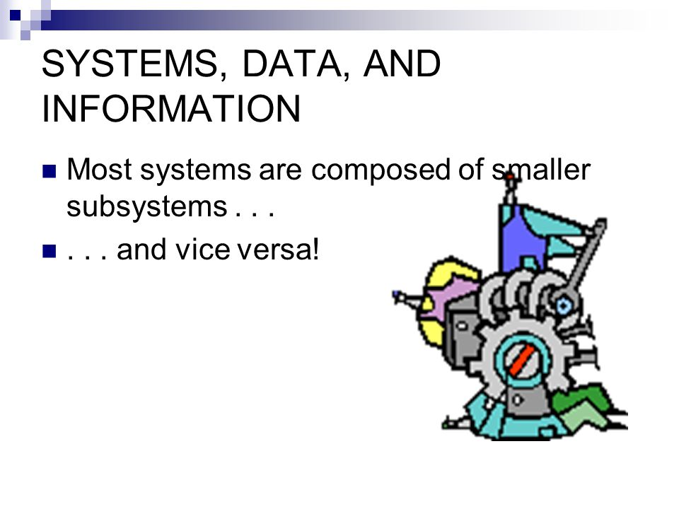 SYSTEMS, DATA, AND INFORMATION Most systems are composed of smaller subsystems...... and vice versa!