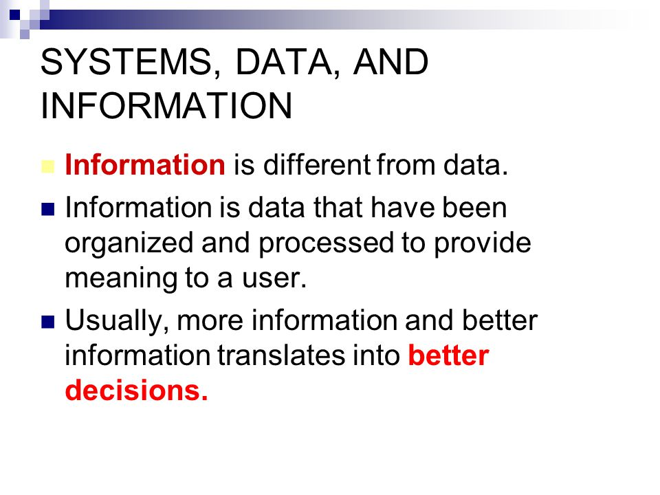 SYSTEMS, DATA, AND INFORMATION Information is different from data. Information is data that have been organized and processed to provide meaning to a