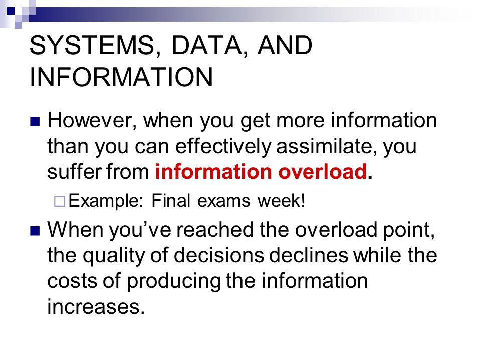 SYSTEMS, DATA, AND INFORMATION However, when you get more information than you can effectively assimilate, you suffer from information overload.  Exa
