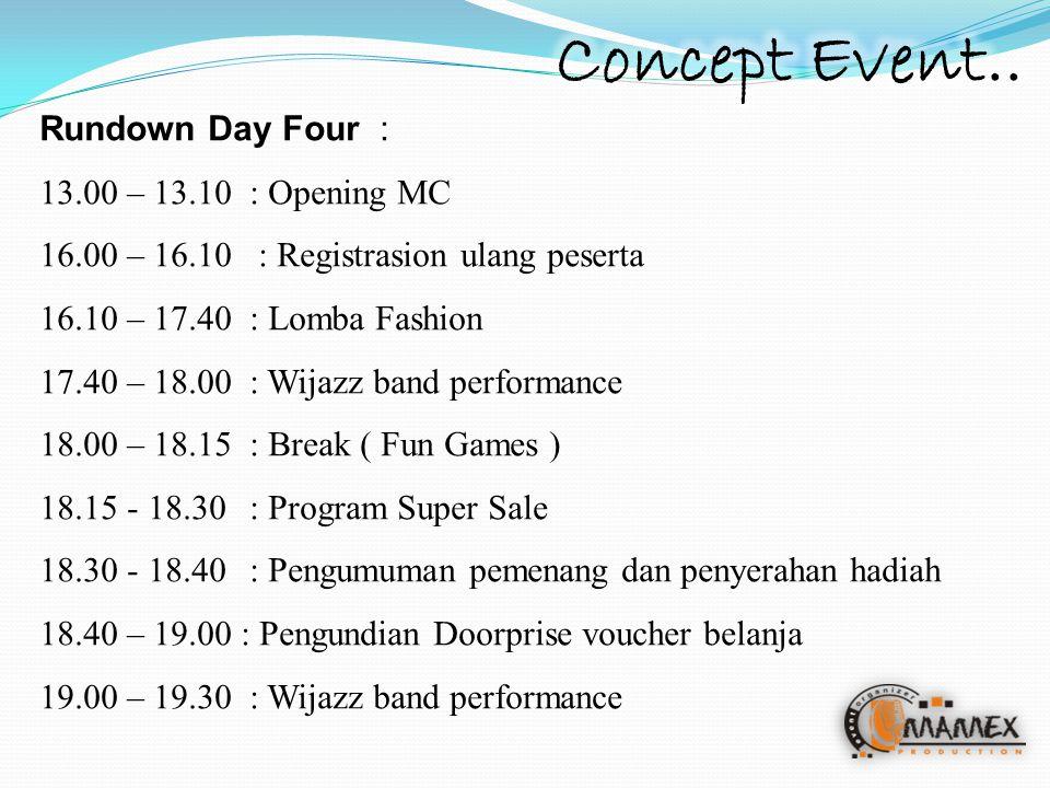 Rundown Day Four : 13.00 – 13.10 : Opening MC 16.00 – 16.10 : Registrasion ulang peserta 16.10 – 17.40 : Lomba Fashion 17.40 – 18.00: Wijazz band performance 18.00 – 18.15: Break ( Fun Games ) 18.15 - 18.30: Program Super Sale 18.30 - 18.40: Pengumuman pemenang dan penyerahan hadiah 18.40 – 19.00 : Pengundian Doorprise voucher belanja 19.00 – 19.30 : Wijazz band performance