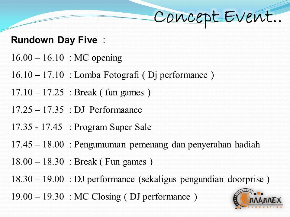 Rundown Day Five : 16.00 – 16.10: MC opening 16.10 – 17.10 : Lomba Fotografi ( Dj performance ) 17.10 – 17.25: Break ( fun games ) 17.25 – 17.35: DJ Performaance 17.35 - 17.45: Program Super Sale 17.45 – 18.00: Pengumuman pemenang dan penyerahan hadiah 18.00 – 18.30 : Break ( Fun games ) 18.30 – 19.00 : DJ performance (sekaligus pengundian doorprise ) 19.00 – 19.30 : MC Closing ( DJ performance )
