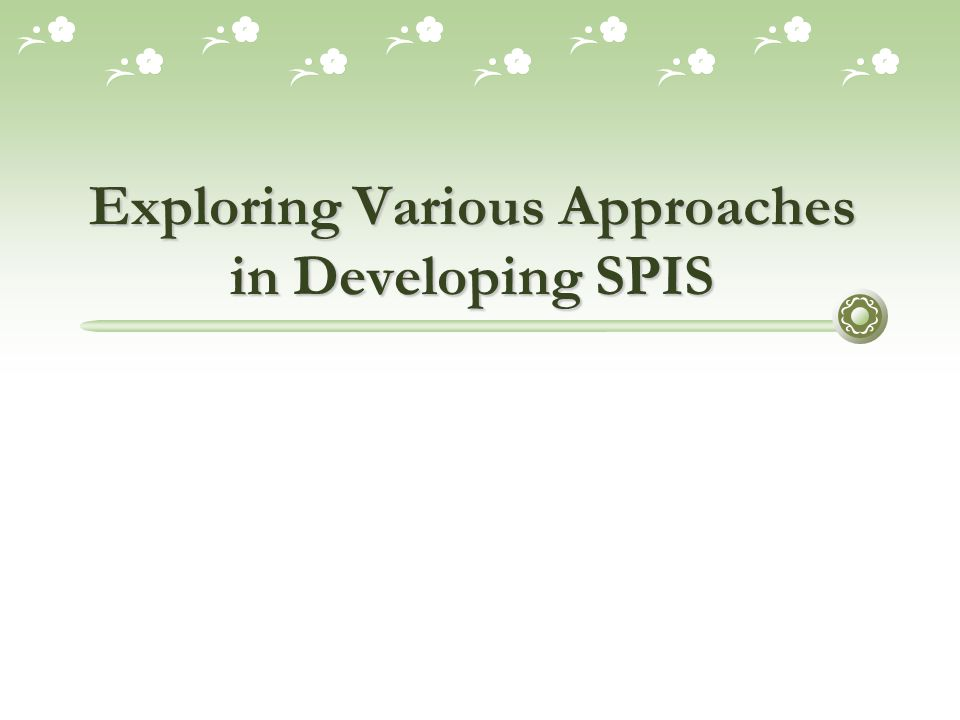 Session Objectives  To understand various approaches in developing SPIS  To understand the use of various methods, techniques, processes, and procedures in those approaches  To understand various SPIS implementation in many areas