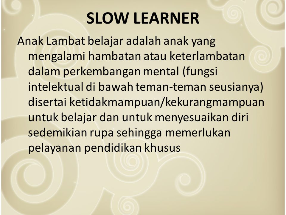 SLOW LEARNER Anak Lambat belajar adalah anak yang mengalami hambatan atau keterlambatan dalam perkembangan mental (fungsi intelektual di bawah teman-teman seusianya) disertai ketidakmampuan/kekurangmampuan untuk belajar dan untuk menyesuaikan diri sedemikian rupa sehingga memerlukan pelayanan pendidikan khusus