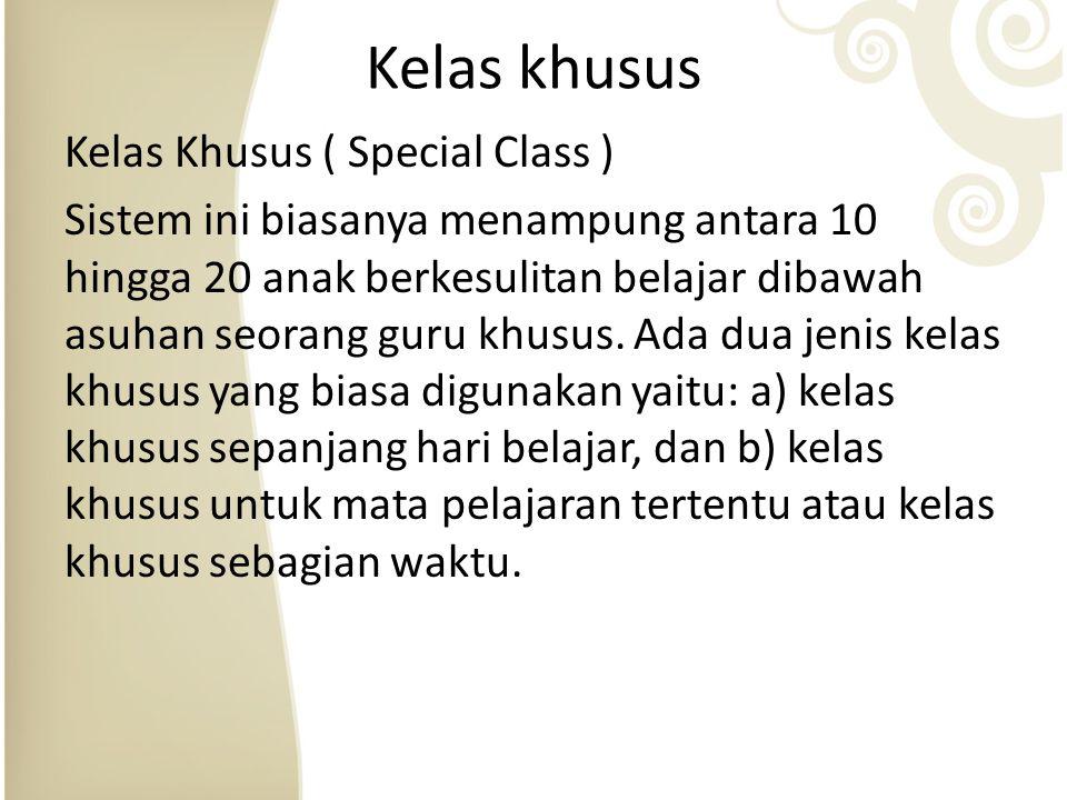 Kelas khusus Kelas Khusus ( Special Class ) Sistem ini biasanya menampung antara 10 hingga 20 anak berkesulitan belajar dibawah asuhan seorang guru khusus.