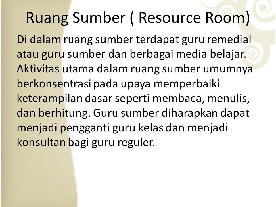 Ruang Sumber ( Resource Room) Di dalam ruang sumber terdapat guru remedial atau guru sumber dan berbagai media belajar.