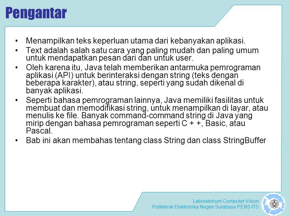 Laboratorium Computer Vision Politeknik Elektronika Negeri Surabaya PENS-ITS Membuat dan Bekerja dengan String di Java Sebuah obyek String digunakan untuk referensi string literal.