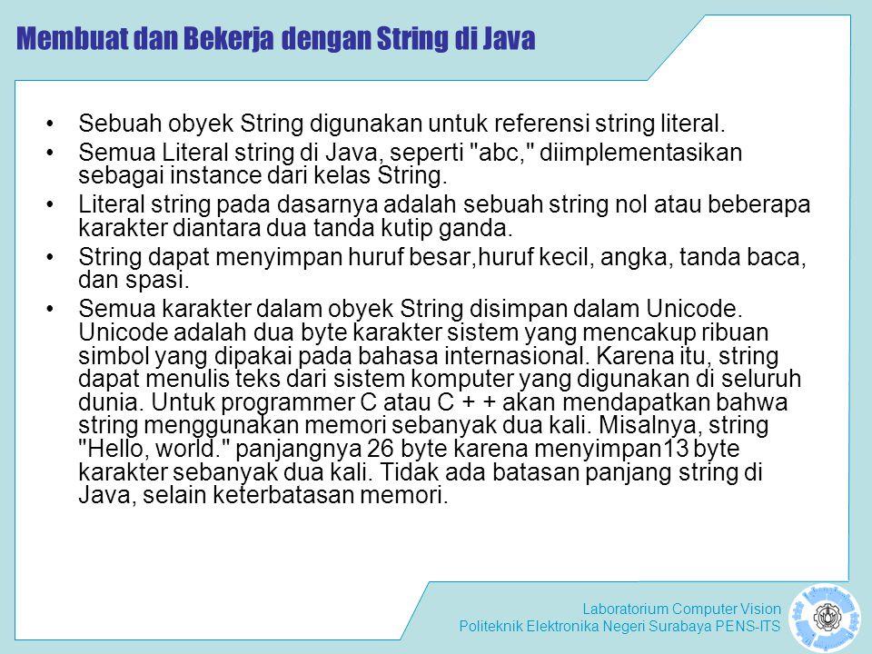 Laboratorium Computer Vision Politeknik Elektronika Negeri Surabaya PENS-ITS Konstruktor dan Method dari Kelas String String s1 = HELLO WORLD ; String s2 = hello world ; if (s1.equals(s2.toUpperCase())) { System.out.println( String s1 is equal to uppercase s2 ); } toUpperCase() Method toUpperCase () menghasilkan string yang identik dengan yang string asal, kecuali bahwa setiap karakter huruf kecil diubah menjadi huruf besar.
