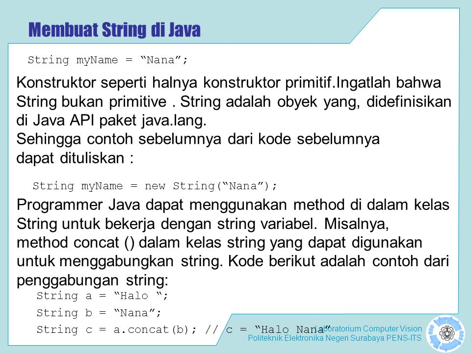 Laboratorium Computer Vision Politeknik Elektronika Negeri Surabaya PENS-ITS Konstruktor dan Method dari Kelas String String s1 = HELLO WORLD ; String s2 = hello world ; if (s2.equals(s1.toLowerCase())) { System.out.println( Lowercase string s1 is equal to string s2 ); } toLowerCase() Method toLowerCase () menghasilkan string yang identik dengan yang string asal, kecuali bahwa setiap karakter huruf besar diubah menjadi huruf kecil.