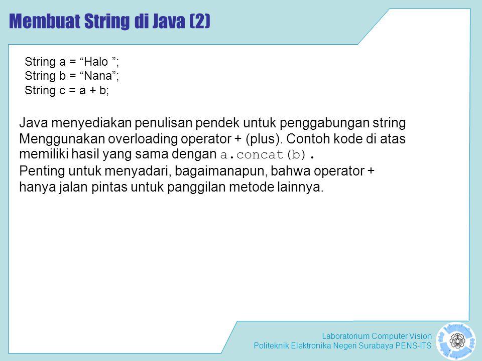 Laboratorium Computer Vision Politeknik Elektronika Negeri Surabaya PENS-ITS Konstruktor dan Method dari Kelas String String s = hello world ; char c1, c2, c3; c1 = s.charAt(0); // returns 'h' c2 = s.charAt(6); // returns 'w' c3 = s.charAt(10); // returns 'd' charAt(int index) Method charAt () mengembalikan karakter pada posisi tertentu dalam string.