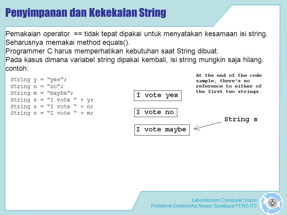 Laboratorium Computer Vision Politeknik Elektronika Negeri Surabaya PENS-ITS Konstruktor dan Method dari Kelas String String s = hello world ; int x1, x2; x1 = s.lastIndexOf( l ); // Returns 9, the position of last l x2 = s.lastIndexOf( o ,5); // Returns 4, the o in hello lastIndexOf(char ch) Method lasIndexOf() seperti indexOf(), mencari string atau karakter jika ditemukan akan mengembalikan posisi pertama dari karakter target ditemukan.Tetapi tidak seperti indexOf() pencarian lastIndexOf() dimulai di posisi terakhir dari string.