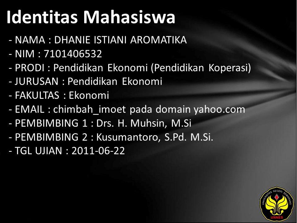 Identitas Mahasiswa - NAMA : DHANIE ISTIANI AROMATIKA - NIM : 7101406532 - PRODI : Pendidikan Ekonomi (Pendidikan Koperasi) - JURUSAN : Pendidikan Ekonomi - FAKULTAS : Ekonomi - EMAIL : chimbah_imoet pada domain yahoo.com - PEMBIMBING 1 : Drs.