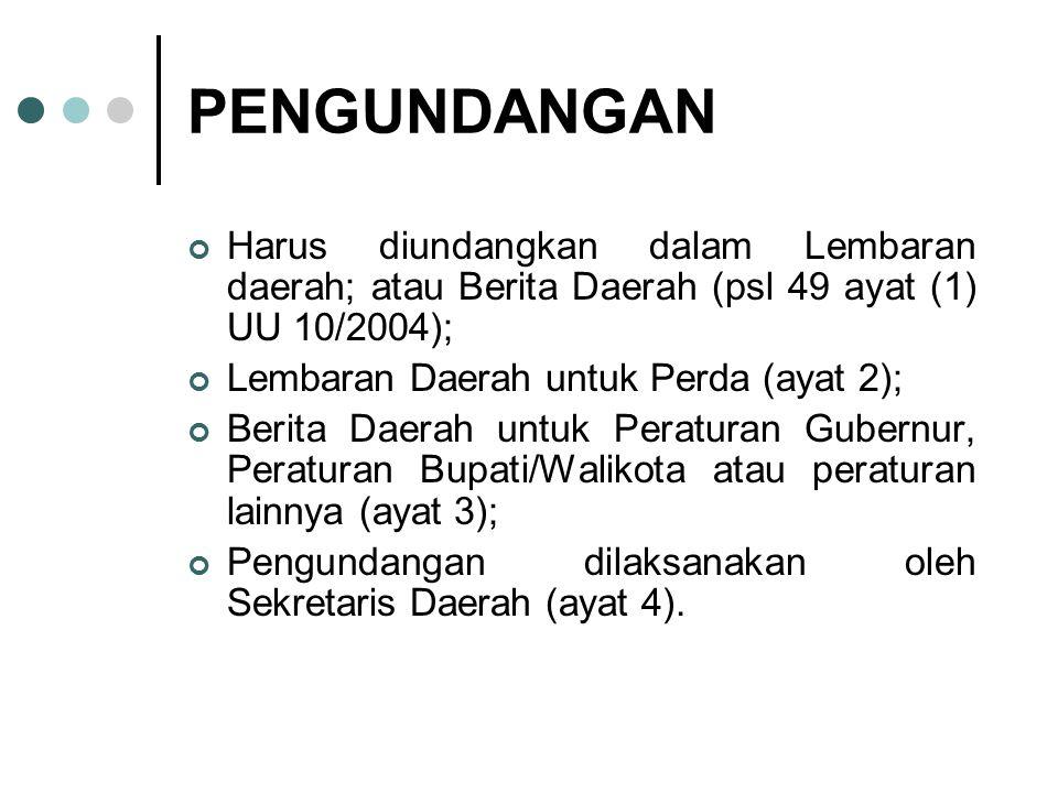 PENGUNDANGAN Harus diundangkan dalam Lembaran daerah; atau Berita Daerah (psl 49 ayat (1) UU 10/2004); Lembaran Daerah untuk Perda (ayat 2); Berita Da