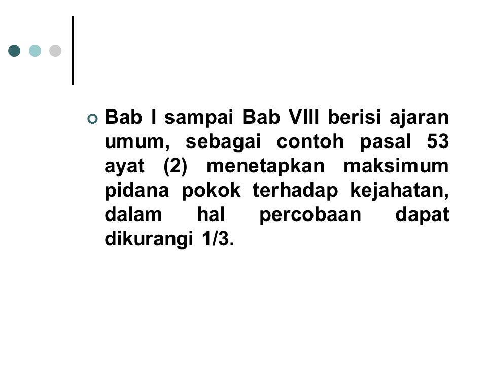 Bab I sampai Bab VIII berisi ajaran umum, sebagai contoh pasal 53 ayat (2) menetapkan maksimum pidana pokok terhadap kejahatan, dalam hal percobaan da