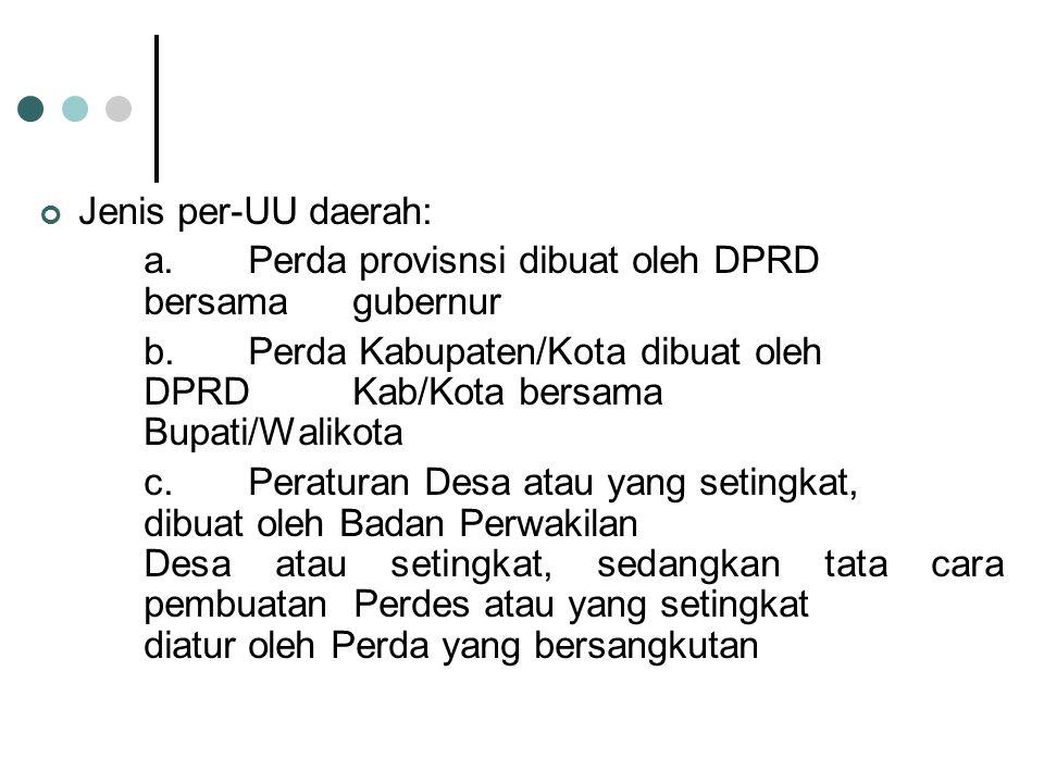 Jenis per-UU daerah: a. Perda provisnsi dibuat oleh DPRD bersama gubernur b.Perda Kabupaten/Kota dibuat oleh DPRD Kab/Kota bersama Bupati/Walikota c.