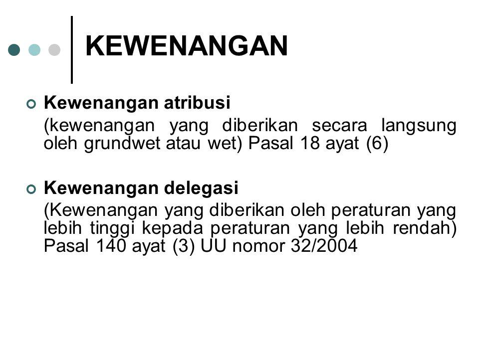 KEWENANGAN Kewenangan atribusi (kewenangan yang diberikan secara langsung oleh grundwet atau wet) Pasal 18 ayat (6) Kewenangan delegasi (Kewenangan ya