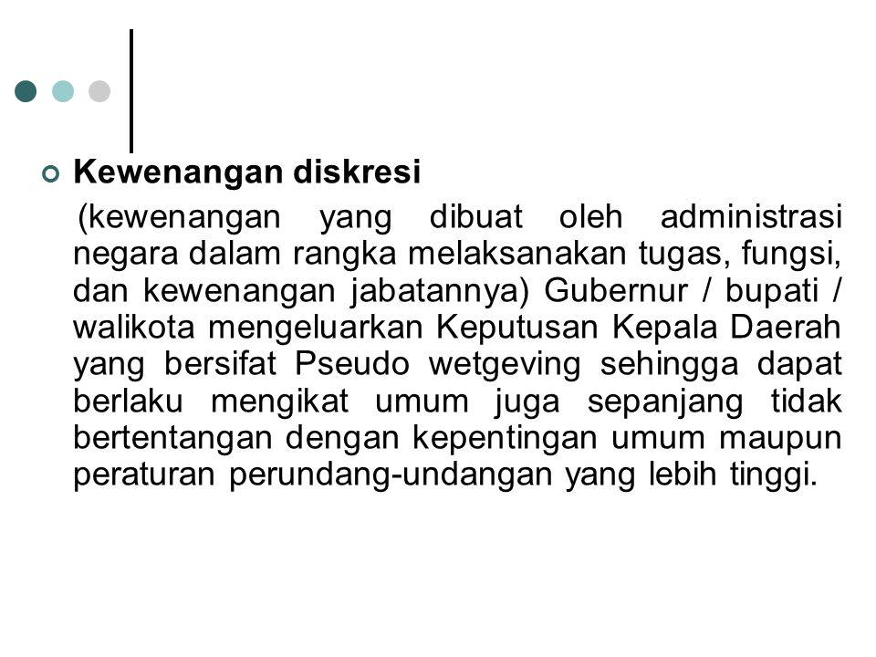 Kewenangan diskresi (kewenangan yang dibuat oleh administrasi negara dalam rangka melaksanakan tugas, fungsi, dan kewenangan jabatannya) Gubernur / bu