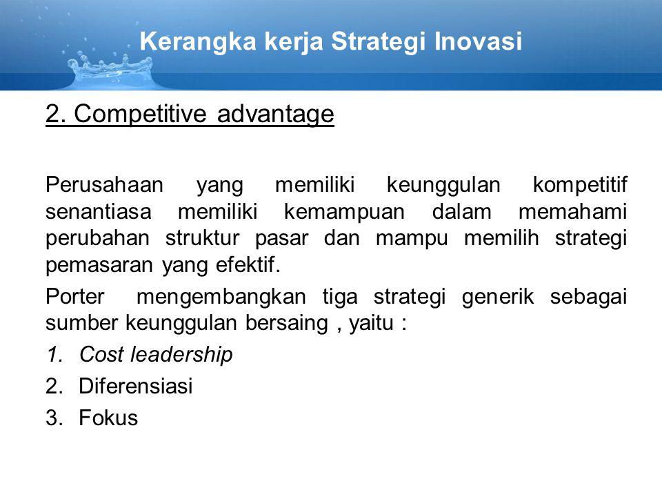 Kerangka kerja Strategi Inovasi 2. Competitive advantage Perusahaan yang memiliki keunggulan kompetitif senantiasa memiliki kemampuan dalam memahami p
