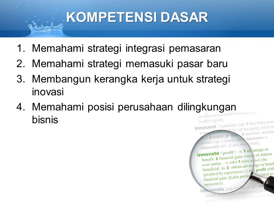 KOMPETENSI DASAR 1.Memahami strategi integrasi pemasaran 2.Memahami strategi memasuki pasar baru 3.Membangun kerangka kerja untuk strategi inovasi 4.Memahami posisi perusahaan dilingkungan bisnis