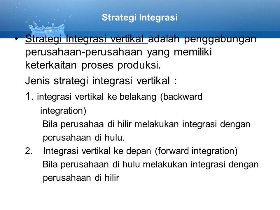 Strategi Integrasi Strategi Integrasi vertikal adalah penggabungan perusahaan-perusahaan yang memiliki keterkaitan proses produksi. Jenis strategi int
