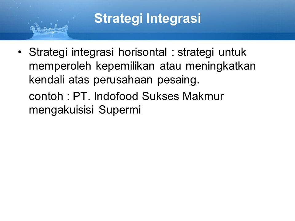 Strategi Integrasi Strategi integrasi horisontal : strategi untuk memperoleh kepemilikan atau meningkatkan kendali atas perusahaan pesaing. contoh : P