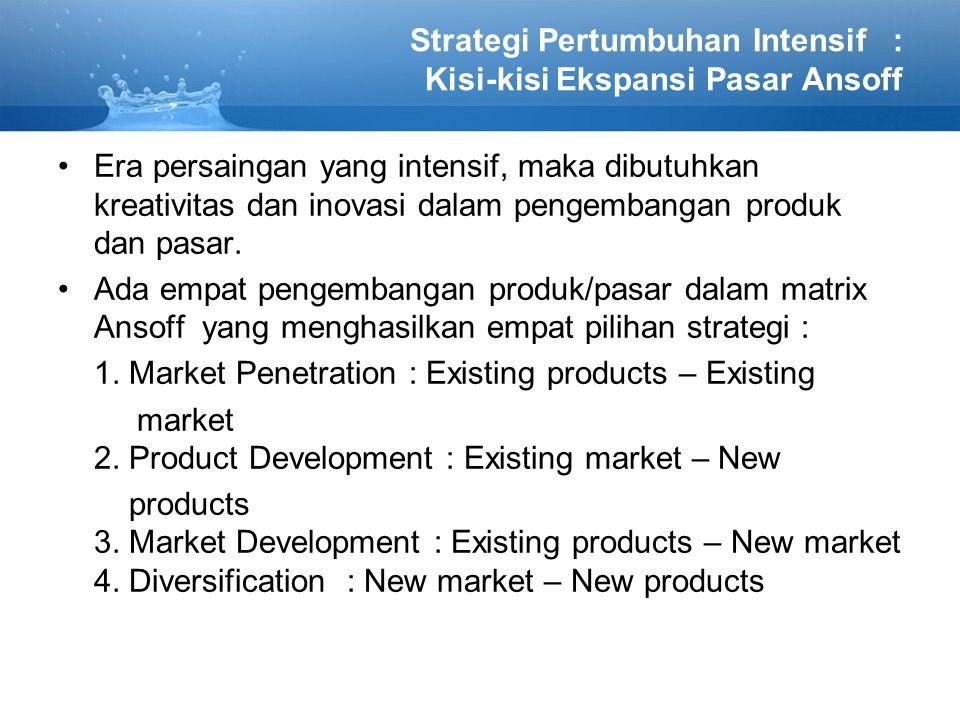 Strategi Pertumbuhan Intensif : Kisi-kisi Ekspansi Pasar Ansoff Era persaingan yang intensif, maka dibutuhkan kreativitas dan inovasi dalam pengembangan produk dan pasar.
