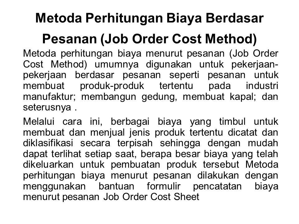 Metoda Perhitungan Biaya Berdasar Pesanan (Job Order Cost Method) Metoda perhitungan biaya menurut pesanan (Job Order Cost Method) umumnya digunakan untuk pekerjaan- pekerjaan berdasar pesanan seperti pesanan untuk membuat produk-produk tertentu pada industri manufaktur; membangun gedung, membuat kapal; dan seterusnya.
