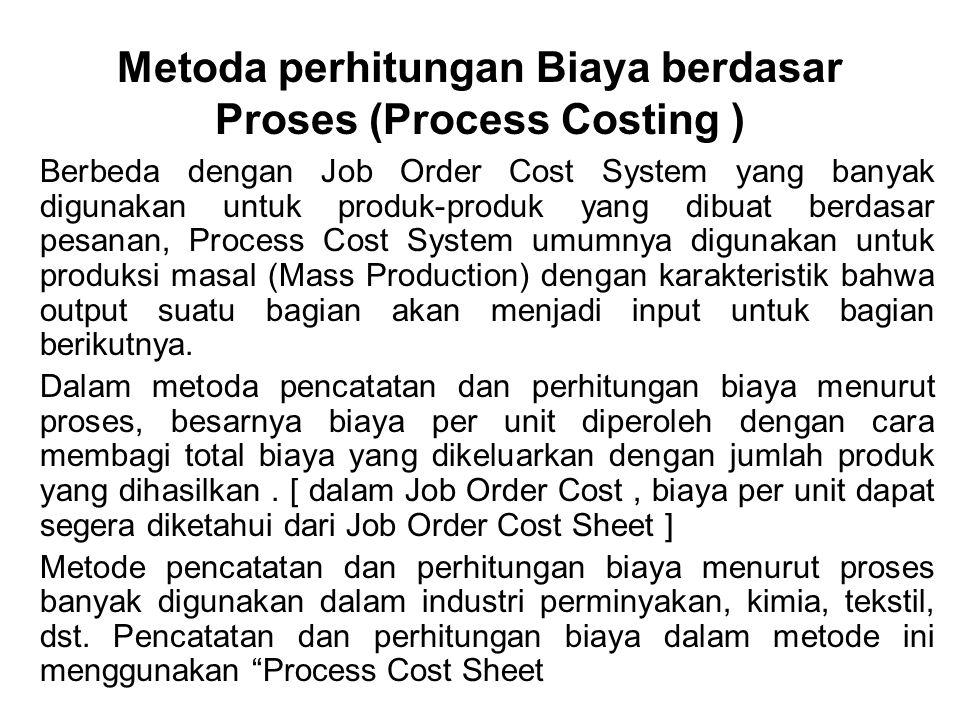 Process Cost – Cocok untuk perusahaan-perusahaan dgn Mass Production seperti industri kimia, tekstil, pengilangan minyak – Unit cost dihitung dengan membagi biaya total dengan jumlah produk yang dihasilkannya selama perioda tersebut –Digunakan bila Sukar untuk memisahkan satu produk dengan produk lain selama proses pembuatan/produksi berlangsung Hasil suatu proses menjadi bahan baku untuk proses berikutnya (tahapan proses)