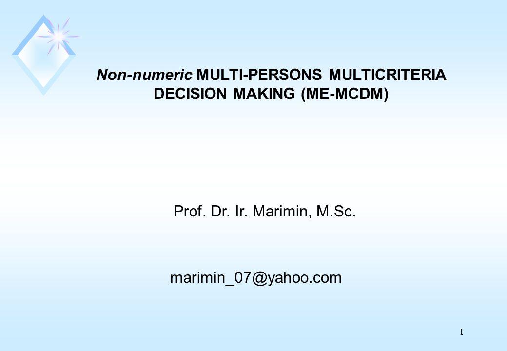 1 Non-numeric MULTI-PERSONS MULTICRITERIA DECISION MAKING (ME-MCDM) marimin_07@yahoo.com Prof.