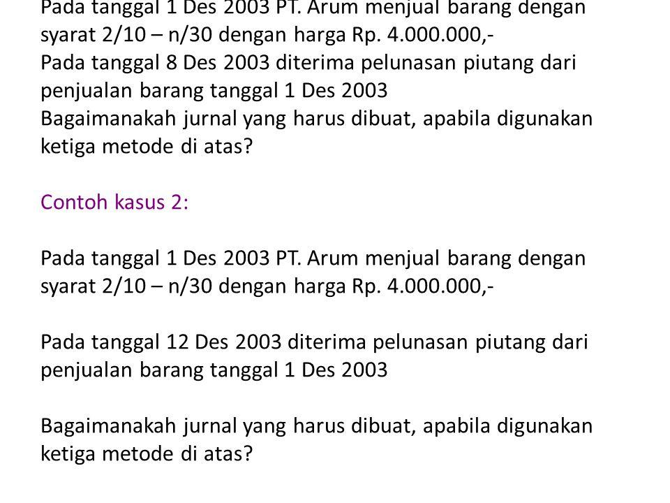 Contoh kasus 1: Pada tanggal 1 Des 2003 PT. Arum menjual barang dengan syarat 2/10 – n/30 dengan harga Rp. 4.000.000,- Pada tanggal 8 Des 2003 diterim