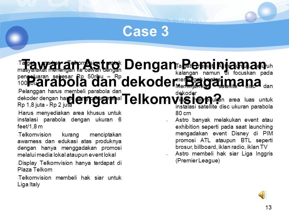13 Case 3 Target market Telkomvision untuk masyarakat menengah ke bawah dengan pengeluaran sebesar Rp 50ribu – Rp 100ribu Pelanggan harus membeli para