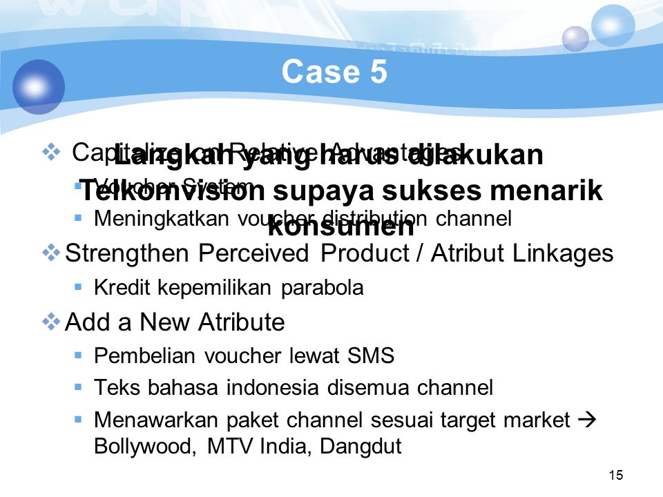 15 Case 5  Capitalize on Relative Advantages  Voucher System  Meningkatkan voucher distribution channel  Strengthen Perceived Product / Atribut Linkages  Kredit kepemilikan parabola  Add a New Atribute  Pembelian voucher lewat SMS  Teks bahasa indonesia disemua channel  Menawarkan paket channel sesuai target market  Bollywood, MTV India, Dangdut Langkah yang harus dilakukan Telkomvision supaya sukses menarik konsumen