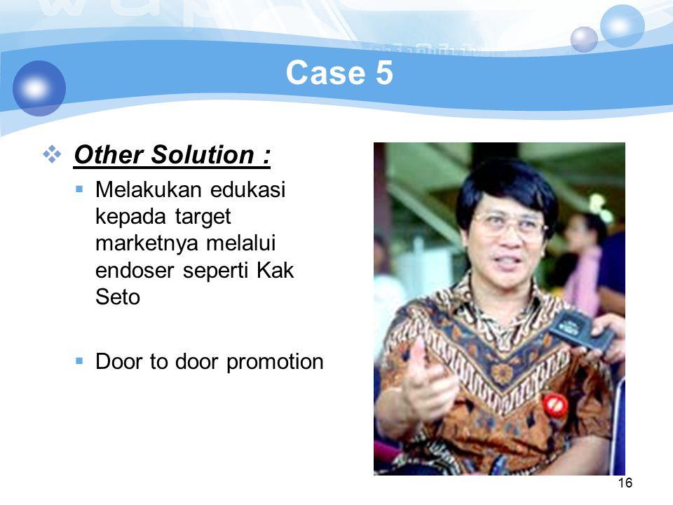 16 Case 5  Other Solution :  Melakukan edukasi kepada target marketnya melalui endoser seperti Kak Seto  Door to door promotion
